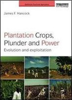 Plantation Crops, Plunder And Power: Evolution And Exploitation (Earthscan Food And Agriculture)