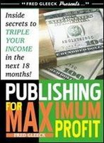 Publishing For Maximum Profit: A Step By Step Guide To Making Big Money With Your Book And Other How To Material