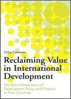 Reclaiming Value In International Development: The Moral Dimensions Of Development Policy And Practice In Poor Countries