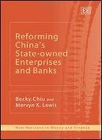 Reforming China's State-Owned Enterprises And Banks (New Horizons In Money And Finance)
