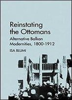 Reinstating The Ottomans: Alternative Balkan Modernities, 1800-1912
