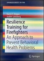 Resilience Training For Firefighters: An Approach To Prevent Behavioral Health Problems (Springerbriefs In Fire)