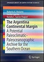 The Argentina Continental Margin: A Potential Paleoclimatic-Paleoceanographic Archive For The Southern Ocean (Springerbriefs In Earth System Sciences)