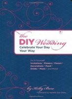 The Diy Wedding: Celebrate Your Day Your Way