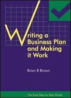 The Easy Step By Step Guide To Writing A Business Plan And Making It Work
