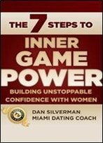 The Seven Steps To Inner Game Power: Building Unstoppable Confidence With Women