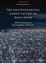 The Sociotechnical Constitution Of Resilience: A New Perspective On Governing Risk And Disaster