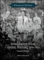 Womens Colonial Gothic Writing, 1850-1930: Haunted Empire (Palgrave Gothic)