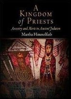 A Kingdom Of Priests: Ancestry And Merit In Ancient Judaism (Jewish Culture And Contexts)