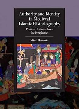 Authority And Identity In Medieval Islamic Historiography: Persian Histories From The Peripheries (cambridge Studies In Islamic Civilization)