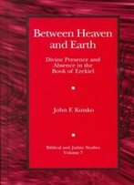 Between Heaven And Earth: Divine Presence And Absence In The Book Of Ezekiel (Biblical And Judaic Studies)