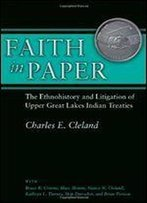 Faith In Paper: The Ethnohistory And Litigation Of Upper Great Lakes Indian Treaties