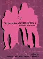 Geographies Of Girlhood: Identities In-Between (Inquiry And Pedagogy Across Diverse Contexts Series)