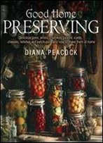Good Home Preserving: Delicious Jams, Jellies, Chutneys, Pickles, Curds, Cheeses, Relishes And Ketchups