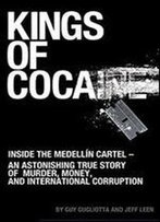 Kings Of Cocaine: Inside The Medellin Cartel - An Astonishing True Story Of Murder, Money And International Corruption