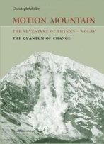 Motion Mountain - Vol. 4 - The Adventure Of Physics: The Quantum Of Change (Volume 4)