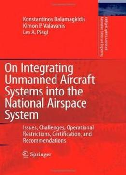 On Integrating Unmanned Aircraft Systems Into The National Airspace System: Issues, Challenges, Operational Restrictions, Certification, And ... And Automation: Science And Engineering)