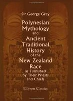 Polynesian Mythology And Ancient Traditional History Of The New Zealand Race, As Furnished By Their Priests And Chiefs