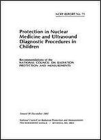 Protection In Nuclear Medicine And Ultrasound Diagnostic Procedures In Children (N C R P Report)