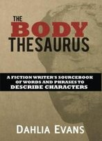 The Body Thesaurus: A Fiction Writer's Sourcebook Of Words And Phrases To Descri
