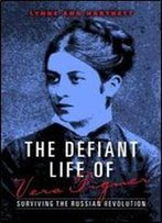 The Defiant Life Of Vera Figner: Surviving The Russian Revolution