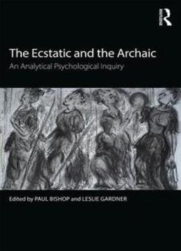 The Ecstatic And The Archaic: An Analytical Psychological Inquiry