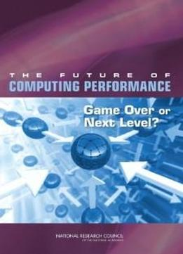 The Future Of Computing Performance: Game Over Or Next Level?