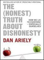 The (Honest) Truth About Dishonesty: How We Lie To Everyone -Especially Ourselves