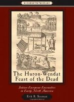 The Huron-Wendat Feast Of The Dead: Indian-European Encounters In Early North America (Witness To History)