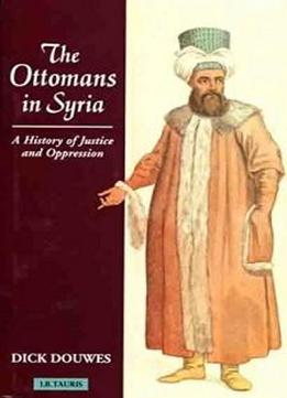 The Ottomans In Syria: A History Of Justice And Oppression (tauris Academic Studies)