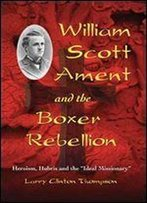 William Scott Ament And The Boxer Rebellion: Heroism, Hubris And The 'Ideal Missionary'