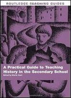A Practical Guide To Teaching History In The Secondary School (Routledge Teaching Guides)