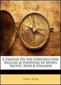 A Treatise On The Construction, Rigging & Handling Of Model Yachts