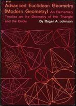 Advanced Euclidean Geometry (modern Geometry): An Elementary Treatise On The Geometry Of The Triange And The Circle