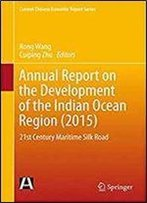 Annual Report On The Development Of The Indian Ocean Region (2015): 21st Century Maritime Silk Road (Current Chinese Economic Report Series)