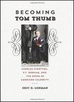Becoming Tom Thumb: Charles Stratton, P. T. Barnum, And The Dawn Of American Celebrity (The Driftless Connecticut Series & Garnet Books)