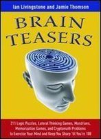 Brain Teasers: 211 Logic Puzzles, Lateral Thinking Games, Mazes, Crosswords, And Iq Tests To Exercise Your Mind And Keep You Sharp 'Til You're 100 (Brain Teasers Series) 1st Edition