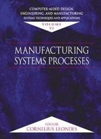 Computer-Aided Design, Engineering, And Manufacturing: Systems Techniques And Applications, Volume Vi, Manufacturing Sys