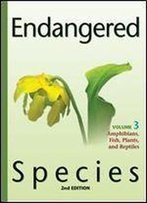 Endangered Species, Volume 3: Amphibians, Fish, Plants, And Reptiles