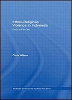 Ethno-Religious Violence In Indonesia: From Soil To God (Routledge Contemporary Southest Asia Series)