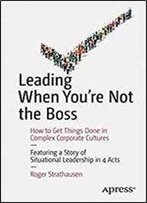 Leading When You're Not The Boss: How To Get Things Done In Complex Corporate Cultures