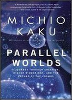 Parallel Worlds: A Journey Through Creation, Higher Dimensions And The Future Of The Cosmos