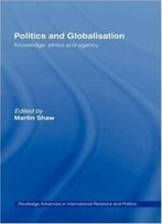 Politics And Globalisation: Knowledge, Ethics And Agency (Routledge Advances In International Relations And Global Politics)
