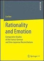 Rationality And Emotion: Comparative Studies Of The Franco-German And Sino-Japanese Reconciliations