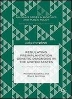 Regulating Preimplantation Genetic Diagnosis In The United States: The Limits Of Unlimited Selection (Palgrave Series In Bioethics And Public Policy)