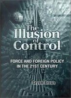 The Illusion Of Control: Force And Foreign Policy In The Twenty-First Century
