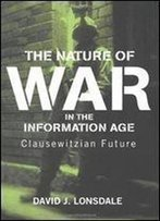 The Nature Of War In The Information Age: Clausewitzian Future (Strategy And History)