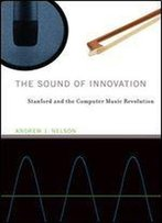 The Sound Of Innovation: Stanford And The Computer Music Revolution (Inside Technology)