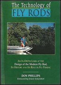 The Technology Of Fly Rods: An In-depth Look At The Design Of The Modern Fly Rod, Its History And Its Role In Fly Fishing