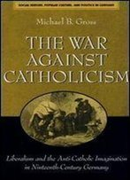 The War Against Catholicism: Liberalism And The Anti-Catholic Imagination In Nineteenth-Century Germany (Social History, Popular Culture, And Politics In Germany)